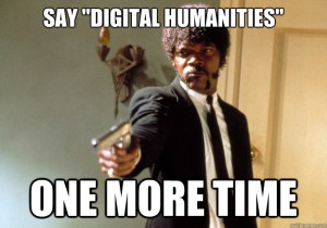 Meme of Samuel Jackson from Pulp Fiction with the caption, Say Digital Humanities ONE MORE TIME